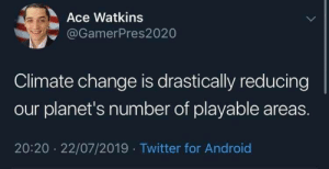 Android, Reddit, and Twitter: Ace Watkins  @GamerPres2020  Climate change is drastically reducing  our planet's number of playable areas.  20:20 22/07/2019 Twitter for Android Time for irl battle royale it seems