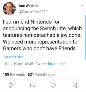 Android, Friends, and Nintendo: Ace Watkins  @GamerPres2020  I commend Nintendo for  announcing the Switch Lite, which  features non-detachable joy cons.  We need more representation for  Gamers who don't have Friends.  Tweet vertalen  10 jul. 19 om 18:35  Twitter for Android  105 Retweets 621 Vind-ik-leuks me🙂irl