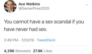Sex, Scandal, and Never: Ace Watkins  @GamerPres2020  You cannot have a sex scandal if you  have never had sex.  2:49 PM 7/23/19 TweetDeck  4,296 Retweets 27.9K Likes me_irl