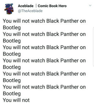 Bootleg, Gif, and Tumblr: Aceblade |Comic Book Hero  @TheAceblade  PLADE  You will not watch Black Panther on  Bootleg  You will not watch Black Panther on  Bootleg  You will not watch Black Panther on  Bootleg  You will not watch Black Panther on  Bootleg  You will not watch Black Panther on  Bootleg  You will not watch Black Panther on  Bootleg  You will not hetaliagurl5: parks-and-rex:  onigod:   parks-and-rex:   parks-and-rex:    if I see someone in the theater recording..   Flagging bootlegs online like     reblogging for the last part 😂