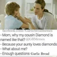 questions: acebook.come Garlic bread memes  Mom, why my cousin Diamond is  named like that?  a GBMemes  Because your aunty loves diamonds  What about me?  Enough questions Garlic Bread