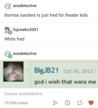 God, Kids, and Thomas: acedetective  thomas sanders is just fred for theater kids  fujoneko2001  Who's fred  acedetective  BigJB21 Oct 16, 2012  god i wish that were me  Source: acedetective  19,945 notes