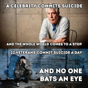 Suicide, Time, and World: ACELEBRITY COMMITS SUICIDE  AND THE WHOLE WORLD COMES TO A STOP  22 VETERANS COMMIT SUICIDE A DAY  AND NO ONE  BATS AN EYE You can only care about one problem at a time