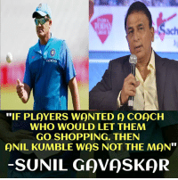 "Memes, Shopping, and 🤖: ach  oppo  ""IF PLAYERS WONTED A COACH  WHO WOULD LET THEM  GO SHOPPING. THEN  QNIL KUMBLE WAS NOT THE MAN""  SUNIL GAVASKQR"