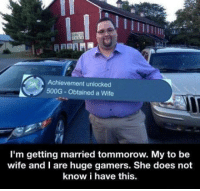 achievement unlocked: Achievement unlocked  500G Obtained a Wife  I'm getting married tommorow. My to be  wife and I are huge gamers. She does not  know i have this.
