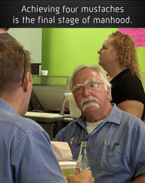 four mustaches = final manhood: Achieving four mustaches  is the final stage of manhood.  DED four mustaches = final manhood