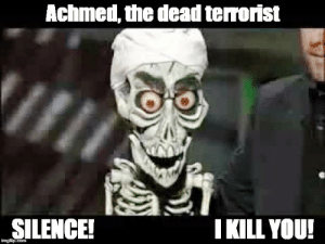 Silence, Terrorist, and You: Achmed, the dead terrorist  SILENCE!  I KILL YOU! Achmed, the dead terrorist - Imgflip