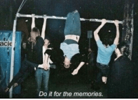 Memories, For, and Do It: acie  Do it for the memories.