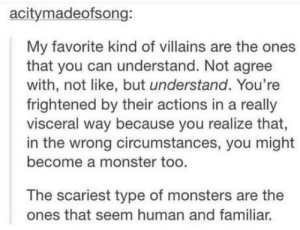 Thanos was right: acitymadeofsong:  My favorite kind of villains are the ones  that you can understand. Not agree  with, not like, but understand. You're  frightened by their actions in a really  visceral way because you realize that,  in the wrong circumstances, you might  become a monster too.  The scariest type of monsters are the  ones that seem human and familiar. Thanos was right