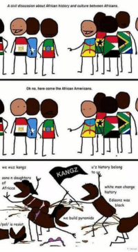 Meme Culture: Acivil discussion aboutAfrican history and culture between Africans.  Oh no, here come the African Americans.  u z history belong  we wuz kangz  KANGZ  sons n daughters  of  white man change  Africca  history  Edison z was  black  we build pyramids  /pol/ is resist