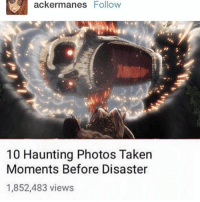 Anime, Naruto, and Taken: acker manes  Follow  10 Haunting Photos Taken  Moments Before Disaster  1,852,483 views i want to cry aft reading bts's paSt ?????? fuck - onepiece anime animememes animeedit animelover fairytail blackbutler blueexorcist tokyoghoul attackontitan deathnote hunterxhunter narutoshippuden naruto noragami onepunchman haikyuu kurokonobasket thesevendeadlysins owarinoseraph animefacts yurionice swordartonline mysticmessenger 👀 assassinationclassroom iloveanime animeworld weeb