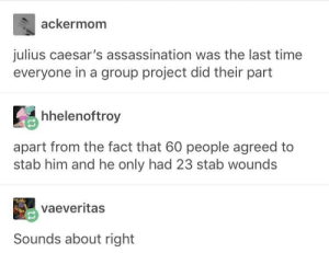 Assassination, Love, and Time: ackermom  julius caesar's assassination was the last time  everyone in a group project did their part  Ее hhelenoftroy  apart from the fact that 60 people agreed to  stab him and he only had 23 stab wounds  vaeveritas  Sounds about right Gotta love group projects