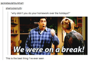 "Omg, Tumblr, and Best: ackiebeulahburkha  sherlocksmyth:  why didn't you do your homework over the holidays?""  We iveré or abreakt  This is the best thing l've ever seen WHO DO YOU EXPECT TO DO HOMEWORK ON A BREAK REALLYomg-humor.tumblr.com"