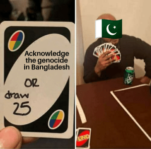 The Genocide in Bangladesh happened and it sucked too, but nobody talks about it.: Acknowledge  the genocide  in Bangladesh  OR  draw  25  UNO The Genocide in Bangladesh happened and it sucked too, but nobody talks about it.