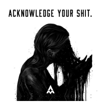 Memes, Shit, and Control: ACKNOWLEDGE YOUR SHIT. You gonna hide from the truth?  Pretend that you don't get excited by things you shouldn't?  That you never act selfishly?  That you don't have work to do?  That you were wrong?  That you don't have shit to heal?  Fuck that.  Embrace your shadow.  Reconcile your demons with forgiveness and acceptance and they will no longer control you.