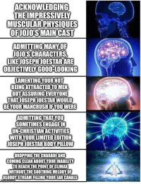 Best, Good, and Limited: ACKNOWLEDGING  THE IMPRESSIVELY  MUSCULARPHYSIQUES  OFJOJO'SMAIN CAST  ADMITTING MANYOF  JOJO'S CHARACTERS  LIKE JOSEPHJOESTAR ARE  OBJECTIVELY GOOD-LOOKING  LAMENTING YOUR NOT  BEING ATTRACTED TO MEN,  BUT ASSURING EVERYONE  THAT JOSEPH JOESTAR WOULD  BE YOUR MANCRUSHIFYOUWERE  ADMITTING THATYOU  SOMETIMES ENGAGE IN  UN-CHRISTIAN ACTIVITIES  WITH YOUR LIMITED EDITION  OSEPH JOESTAR BODY PILLOW  DROPPING THE CHARADE AND  COMING CLEAN ABOUT YOUR INABILITY  TO REACH THE POINT OF CLIMAK  WITHOUITHE SOOTHING MELODY OF  BLOODY STREAM FILLING YOUR EAR CANALS