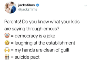 Dank, Memes, and Parents: acksfilms  @jacksfilms  Parents! Do you know what your kids  are saying through emojis?  democracy is a joke  laughing at the establishment  my hands are clean of guilt  suicide pact MEIRL by Hobdel1 MORE MEMES
