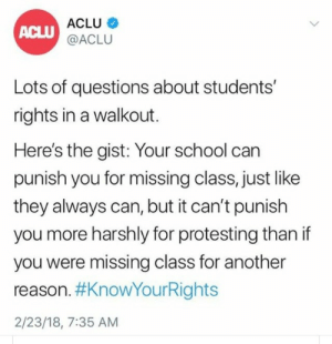 "Facebook, School, and Tumblr: ACLU  @ACLU  ACLU  Lots of questions about students'  rights in a walkout.  Here's the gist: Your school can  punish you for missing class, just like  they always can, but it can't punish  you more harshly for protesting than if  you were missing class for another  reason. #KnowYourRights  2/23/18, 7:35 AM thefingerfuckingfemalefury: i-fought-space:  From the ACLU Facebook Page: ""If you think your rights are being violated, contact your local ACLU affiliate at aclu.org/affiliates.""   ^ Boosting this!"