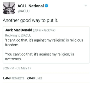 """Good, Freedom, and Religion: ACLU National  @ACLU  Another good way to put it.  Jack MacDonald @BlackJackMac  Replying to @ACLU  """"I can't do that, it's against my religion,"""" is religious  freedom.  You can't do that,it's against my religion;  overreach.  is  8:26 PM 03 May 17  1,469 RETWEETS 2,840 LIKES If you boil hotdogs youre a terrorist cuh"""