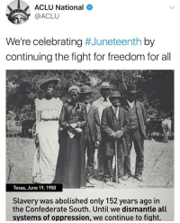 Memes, Happy, and Texas: ACLU National  ACLU  We're celebrating  #Juneteenth by  continuing the fight for freedom for all  Photo: Wikimedia Commons  Texas, June 19, 1900  Slavery was abolished only 152 years ago in  the Confederate South. Until we dismantle all  systems of oppression, we continue to fight. happy juneteenth. finallyfree