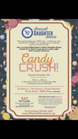 Yes, who's first crush wasn't their father?: ACNIARA  Annual  SP DAUGHTER  dance  SHARE  SPIRIT  THE  Dad moy have been your FIRST crush... but then you were  introduced to CANDY! So, this year we are combining  a girls two favorite things!  Join us at Port Washington's Father Daughter Dance  hosted by St. Peter's and spend a sweet night  with a special someone!  Candy  CRUSH!  Saturday November 16th  Parish Community  7:00 pm 10:00 pm  St. Peters School Gym, 1321 Port Washington Blvd.  (All Daughter Duos Are Welcomed)  DJ Dancin' Hot Dinner | Sweet Desserts  Photo Booth | Raffle Prizes and more  What Ginl Doesnt aoue Howers?  $45  Per Couple  $5 Each Additional Girl  Limited space available  Please reserve your fickets by 11/1/19  The Port Washington Flower Shop has generously  discounted girl's wrist corsoges for pre-orders only.  Must order by 11/1/19. $15 per corsage and your  choice of white, pink or blue. Flowers should be  picked up the day of event at The Port Washington  Flower Shop on Main Street by 4pm.  For questions please email  Hlibra1@yahoo.com  To Purchase Tickets Visit  www.StPeterOfAlcantara.org  PETER OF Yes, who's first crush wasn't their father?