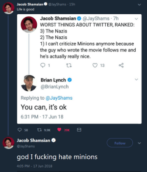 me irl: acob Shamsian@JayShams 15h  Life is good  Jacob Shamsian@JayShams 7h  WORST THINGS ABOUT TWITTER, RANKED  3) The Nazis  2) The Nazis  1) I can't criticize Minions anymore because  the guy who wrote the movie follows me and  he's actually really nice  O 13  Brian Lynch C  @BrianLynch  Replying to @JayShams  You can, it's ok  6:31 PM 17 Jun 18  58 a 9.9K  39K  Jacob Shamsian  @JayShams  god I fucking hate minions  4:05 PM-17 Jun 2018  Follow me irl