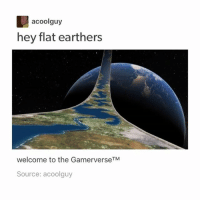"""Anaconda, Clique, and Funny: acoolguy  hey flat earthers  welcome to the GamerverseTM  Source: acoolguy Also when I checked out of Sephora they asked me what I wanted as my 100 point bonus and I literally panicked because I can't make a decision to save my life and I looked over at her with these panicked eyes and she walked over, rolled her eyes and went """"What social crisis are you having now?"""" And then when I finally made a decision she looked at the casher and said """"thank you!"""" With this most placating, mom-like voice and it was hysterical hamilton fandom textpost tumblr clean funnymeme textposts mockingjay text jeremyrenner hawkeye avengers tumblrpost meme tumblr bandom patd panicatthedisco brendonurie clean funny funnypost music bands falloutboy clique top twentyonepilots memes joshdun tylerjoseph"""