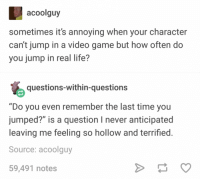 """Life, Tumblr, and Game: acoolguy  sometimes it's annoying when your character  can't jump in a video game but how often do  you jump in real life?  questions-within-questions  """"Do you even remember the last time you  jumped?"""" is a question I never anticipated  leaving me feeling so hollow and terrified  Source: acoolguy  59,491 notes"""