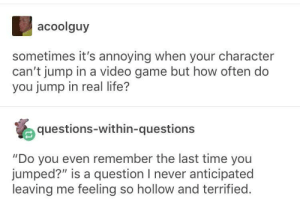 "Life, Game, and Time: acoolguy  sometimes it's annoying when your character  can't jump in a video game but how often do  you jump in real life?  questions-within-questions  ""Do you even remember the last time you  jumped?"" is a question I never anticipated  leaving me feeling so hollow and terrified. I feel called out"