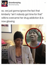 "Funny, Ain't Nobody Got Time for That, and Time: acorduroying  @corduroying  so, we just gonna ignore the fact that  kimberly ""ain't nobody got time for that""  wilkins overcame her drug addiction & is  now glowing"