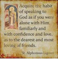 Being Alone, Church, and Confidence: Acquire the habit  of speaking to  God as if you were  alone with Him  familiarly and  with confidence and love  as to the dearest and most  loving of friends.  St. Alphonsus Ligouri  Catholic Faith Today we celebrate the feast of St. Alphonsus Ligouri (1696-1787), founder of the Redemptorists, Bishop and Doctor of the Church. St. Alphonsus Ligouri, pray for us!