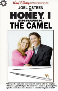 "Osteen: ACr BISNEP PICTURES PRESENTS  JOEL OSTEEN  IN  HONEY I  SIHIRRUNKK  THE CAMEL  ""I tell you the truth, it is hard for a rich man to enter the kingdom  of heaven. Again I tell you, it is easier for a camel to go through the  eye of a needle than for a rich man to enter the kingdom of God."" Osteen"