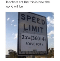How, Act, and Speed: act like this how the  Teachers world will be  SPEED  LIMIT  2x (360 4)  SOLVE FOR x 45!!!