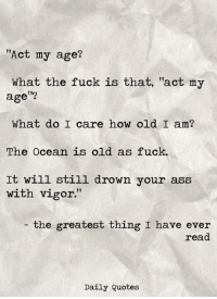"""Ass, Fuck, and Ocean: """"Act my age?  What the fuck is that, """"act my  age  What do I care how old I am?  The Ocean is old as fuck.  It will still drown your ass  with vigor.  the greatest thing I have ever  read  Daily Quotes"""