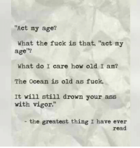 "Ass, Memes, and Fuck: ""Act my age?  What the fuck is that, ""act my  age?  What do I care how old I am?  The Ocean is old as fuck.  It will still drown your ass  with vigor.""  the greatest thing I have ever  read"