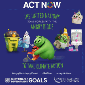 Angry Birds, Goals, and Hello: ACT NOW  THE UNITED NATIONS  JOINS FORCES WITH THE  ANGRY BIRDS  PIGGY  H20  TO TAKE CLIMATE ACTION  #ActNow  #AngryBirdsHappyPlanet  un.org/ActNow  GOALS  UNITED NATIONS  FOUNDATION  SUSTAINABLE  DEVELOPMENT  Angry Birds TM& ©2019 Rovio.  O2019 SPAI Hello my fellow globally aware, angry bird playing kids