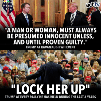 """Memes, Trump, and Consistency: act.tv  Cii  A MAN OR WOMAN, MUST ALWAYS  BE PRESUMED INNOCENT UNLESS,  AND UNTIL PROVEN GUILTY.""""  TRUMP AT KAVANAUGH WH EVENT  """"LOCK HER UP""""  TRUMP AT EVERY RALLY HE HAS HELD DURING THE LAST 3 YEARS Don't expect any kind of consistency from this criminal regime."""