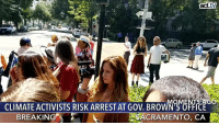 BREAKING: Activists are risking arrest by sitting-in at Governor Brown's office today in Sacramento, CA, to send a strong message on the dangers of climate change.   Why? Because there is nothing normal about the situation we are in right now. There is nothing normal about daily wildfires in California, and record heat waves worldwide. It is not normal, or healthy, to have a toxic oil well in your backyard, or a fracking operation near our children's schools. Now is a time of reckoning. The plan is to nonviolently confront Governor Brown and force him to answer this question once and for all: Which side is he on?: act.tv  CLIMATE ACTIVISSRISK RREST AT GOV.BROWNWFICE  BREAKIN  ACRAMENTO, CA BREAKING: Activists are risking arrest by sitting-in at Governor Brown's office today in Sacramento, CA, to send a strong message on the dangers of climate change.   Why? Because there is nothing normal about the situation we are in right now. There is nothing normal about daily wildfires in California, and record heat waves worldwide. It is not normal, or healthy, to have a toxic oil well in your backyard, or a fracking operation near our children's schools. Now is a time of reckoning. The plan is to nonviolently confront Governor Brown and force him to answer this question once and for all: Which side is he on?