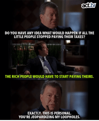 Memes, Taxes, and Boston: act.tv  DO YOU HAVE ANY IDEA WHAT WOULD HAPPEN IF ALL THE  LITTLE PEOPLE STOPPED PAYING THEIR TAXES?  THE RICH PEOPLE WOULD HAVE TO START PAYING THEIRS.  EXACTLY. THIS IS PERSONAL.  YOU'RE JEOPARDIZING MY LOOPHOLES. Where are the Boston Legal fans at?