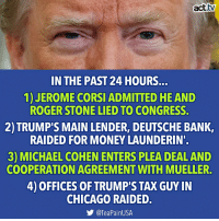 Bad, Bad Day, and Chicago: act.tv  IN THE PAST 24 HOURS...  1)JEROME CORSI ADMITTED HE AND  ROGER STONE LIED TO CONGRESS.  2)TRUMP'S MAIN LENDER, DEUTSCHE BANK,  RAIDED FOR MONEY LAUNDERIN  3) MICHAEL COHEN ENTERS PLEA DEAL AND  COOPERATION AGREEMENT WITH MUELLER.  4) OFFICES OF TRUMP'S TAX GUY IN  CHICAGO RAIDED.  @TeaPainUSA ...and you thought you were having a bad day.