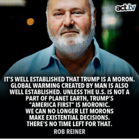 "No argument here.: act.tv  IT'S WELL ESTABLISHED THAT TRUMP IS A MORON.  GLOBAL WARMING CREATED BY MAN IS ALSO  WELL ESTABLISHED. UNLESS THE U.S. IS NOT A  PART OF PLANET EARTH, TRUMP'S  ""AMERICA FIRST"" IS MORONIC.  WE CAN NO LONGER LET MORONS  MAKE EXISTENTIAL DECISIONS.  THERE'S NO TIME LEFT FOR THAT.  ROB REINER No argument here."