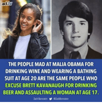 Beer, Drinking, and Obama: act.tv  THE PEOPLE MAD AT MALIA OBAMA FOR  DRINKING WINE AND WEARING A BATHING  SUIT AT AGE 20 ARE THE SAME PEOPLE WHO  EXCUSE BRETT KAVANAUGH FOR DRINKING  BEER AND ASSAULTING A WOMAN AT AGE 17. Via act.tv