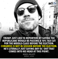 Hey guys, did you ever notice that Trump lies a bit?: act.tv  TRUMP JUST LIED TO REPORTERS BY SAYING THE  REPUBLICANS WOULD BE PASSING A 10% TAX CUT  FOR THE MIDDLE-CLASS BEFORE THE ELECTION.  CONGRESS IS NOT IN SESSION BEFORE THE ELECTION.  HE'S LITERALLY JUST SAYING ANY OL' SHIT THAT  COMES INTO HIS HEAD AT THIS POINT.  MIKEL JOLLETT  @Mikel_Jollett Hey guys, did you ever notice that Trump lies a bit?