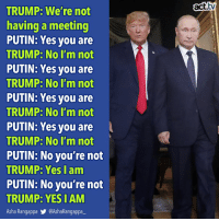 Does he even have a choice?: act.tv  TRUMP: We're not  having a meeting  PUTIN: Yes you are  TRUMP: No I'm not  PUTIN: Yes you are  TRUMP: No I'm not  PUTIN: Yes you are  TRUMP: No I'm not  PUTIN: Yes vou are  TRUMP No I'm not  PUTIN: No you're not  TRUMP: Yes l am  PUTIN: No you're not  TRUMP. YES I AM  Asha Rangappa @AshaRangappa_ Does he even have a choice?