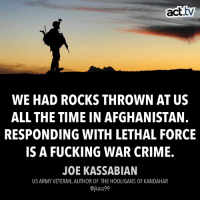 Any questions?: act.  tv  WE HAD ROCKS THROWN AT US  ALL THE TIME IN AFGHANISTAN.  RESPONDING WITH LETHAL FORCE  IS A FUCKING WAR CRIME.  JOE KASSABIAN  US ARMY VETERAN, AUTHOR OF THE HOOLIGANS OF KANDAHAR  @jkass99 Any questions?