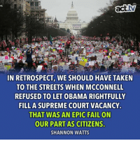 Obama, Streets, and Supreme: act.v  TE  IN RETROSPECT, WE SHOULD HAVE TAKEN  TO THE STREETS WHEN MCCONNELL  REFUSED TO LET OBAMA RIGHTFULLY  FILL A SUPREME COURT VACANCY.  THAT WAS AN EPIC  OUR PART AS CITIZENS.  SHANNON WATTS