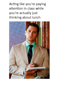 memes: Acting like you're paying  attention in class while  you're actually just  thinking about lunch