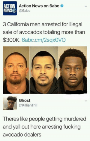 Dank, Fucking, and News: ACTION Action News on 6abc  NEWS@6abc  3 California men arrested for illegal  sale of avocados totaling more than  $300K. 6abc.cm/2sqx0VO  Ghost  @KillianTrill  Theres like people getting murdered  and yall out here arresting fucking  avocado dealers From twitter.com/killiantrill