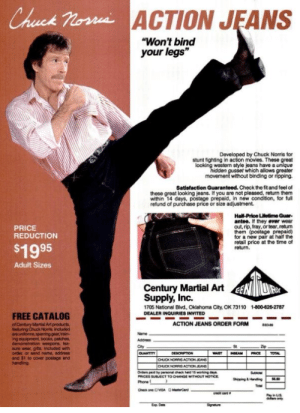 """Chuck Norris Action Jeans - only $19.95 - """"Won't bind your legs""""http://omg-humor.tumblr.com: ACTION JEANS  Chuck Nossi  """"Won't bind  your legs""""  Developed by Chuck Norris for  stunt fighting in action movies. These great  looking western style jeans have a unique  hidden gusset which allows greater  movement without binding or ripping.  Satisfaction Guaranteed. Check the fit and feel of  these groat looking jeans. It you are not pleased, return them  within 14 days, postage prepald, in new condition, for full  refund of purchase price or size adjustment.  Hall-Price Lifetime Guar-  antee. If they ever wear  out, rip, fray, or tear, return  them (postage prepaid)  for a new pair at haif the  retail price at the time of  return.  PRICE  REDUCTION  $1995  Adult Sizes  Century Martial Art  Supply, Inc.  1705 National Blvd, Oklahoma City, OK 73110  DEALER INQUIRIES INVITED  1-800-626-2787  FREE CATALOG  ACTION JEANS ORDER FORM  of Century Martial Art products  foaturing Chuck Nonts Included  areuniforms, sparring gea, train-  ing equipment books, patches  demonstration wespons, lea-  sure wear, gts Included with  order, or send name, address  and $1 to cover postage and  handing  Name  Addrs  Zip  QUANTITY  DESCRPTON  WAT  EAM  PRICE  TOTAL  OUCK NORRIS ACION JEANS  OUOK NORRIS ACTION JEANS  Orders peid by penona chec hed 15 woning daye  PRICES SUBECT TO CHANGE WITHOUT NOTICE  Su  Shipping Handing  Phone  Tota  DMrCad  Check one DVISA  re can  only  Sigreture  E Da Chuck Norris Action Jeans - only $19.95 - """"Won't bind your legs""""http://omg-humor.tumblr.com"""