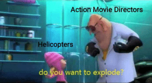 Yeet: Action Movie Directors  Helicopters  do you want to explode? Yeet